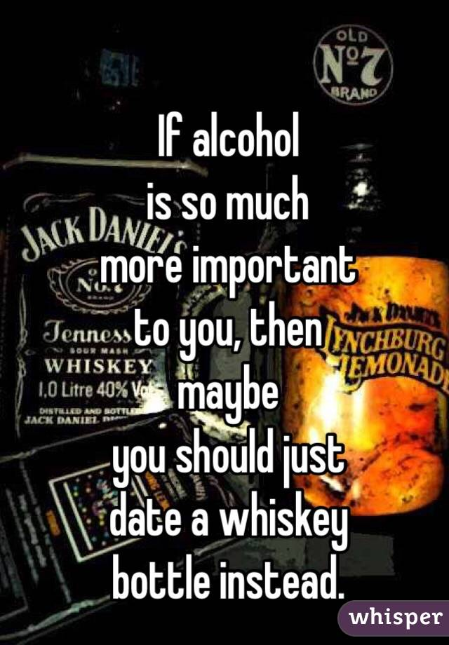 If alcohol  is so much  more important  to you, then  maybe  you should just  date a whiskey  bottle instead.