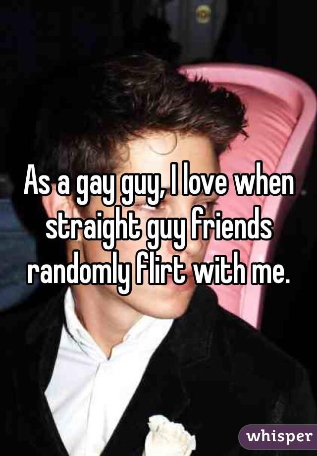 As a gay guy, I love when straight guy friends randomly flirt with me.