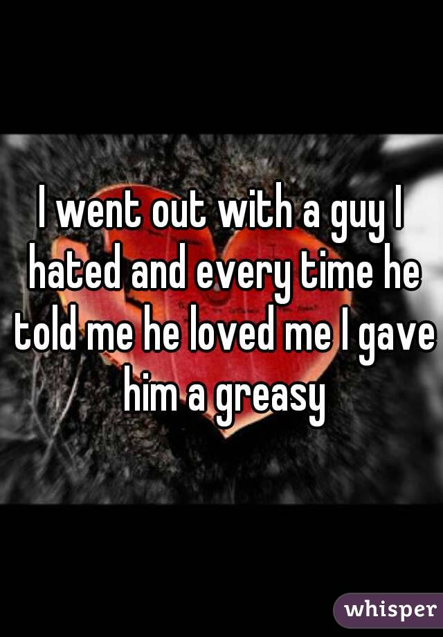 I went out with a guy I hated and every time he told me he loved me I gave him a greasy