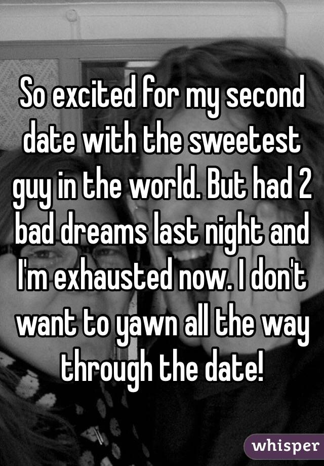So excited for my second date with the sweetest guy in the world. But had 2 bad dreams last night and I'm exhausted now. I don't want to yawn all the way through the date!