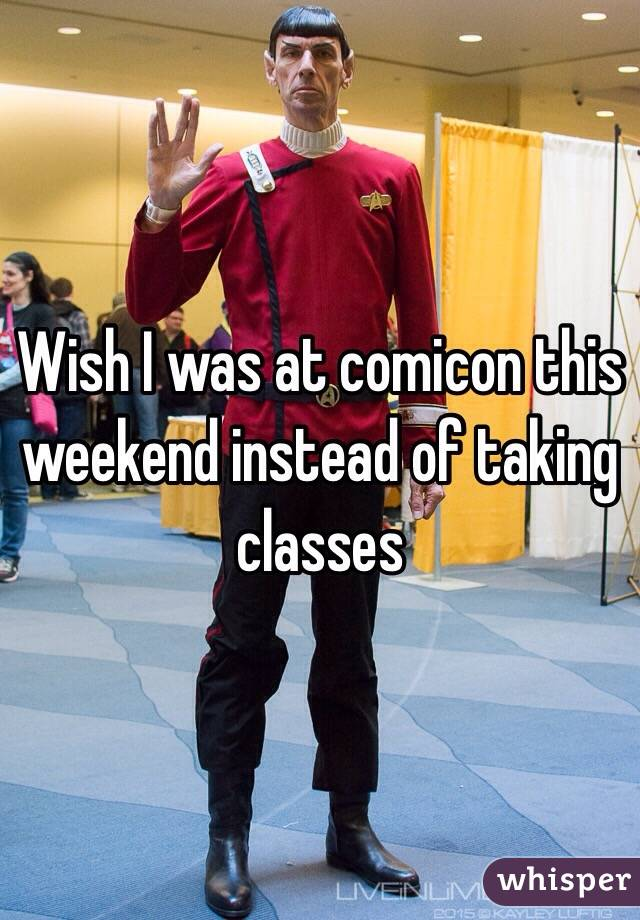 Wish I was at comicon this weekend instead of taking classes