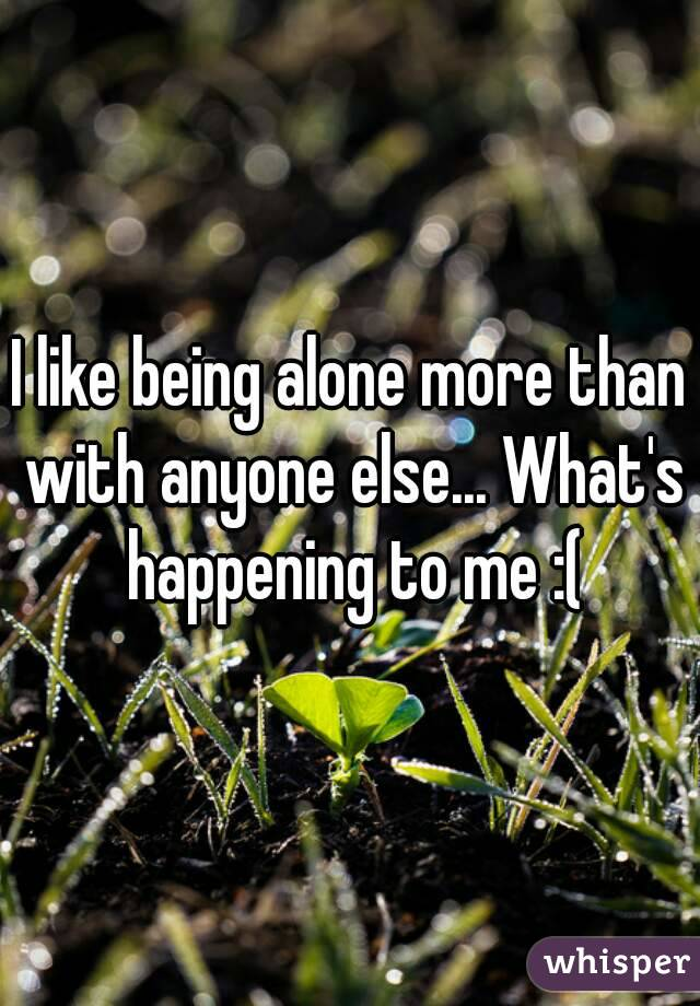 I like being alone more than with anyone else... What's happening to me :(