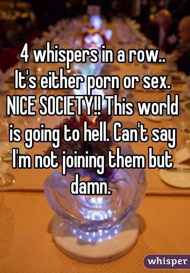 4 whispers in a row.. It's either porn or sex. NICE SOCIETY!! This world is going to hell. Can't say I'm not joining them but damn.