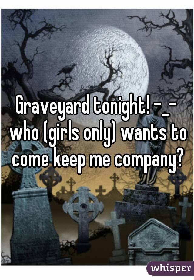 Graveyard tonight! -_- who (girls only) wants to come keep me company?