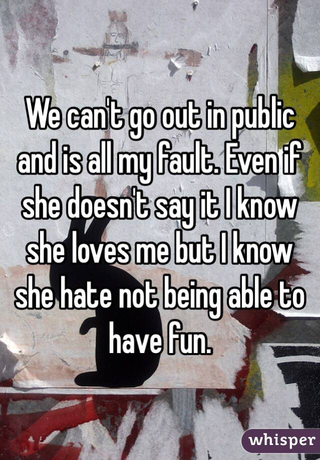 We can't go out in public and is all my fault. Even if she doesn't say it I know she loves me but I know she hate not being able to have fun.