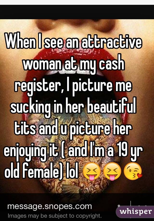 When I see an attractive woman at my cash register, I picture me sucking in her beautiful tits and u picture her enjoying it ( and I'm a 19 yr old female) lol 😝😝😘