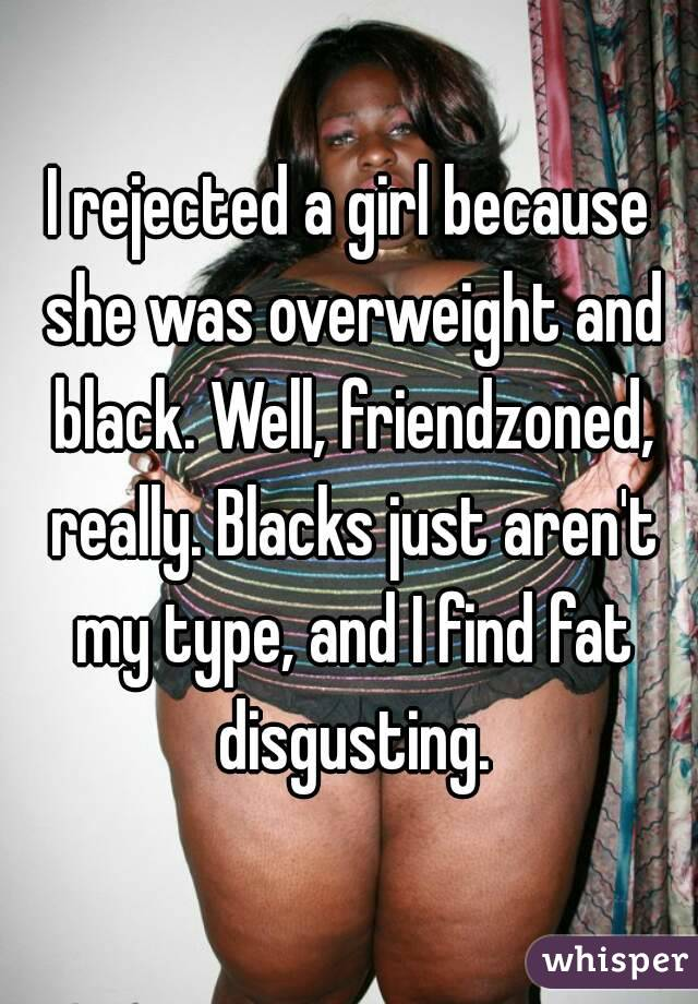 I rejected a girl because she was overweight and black. Well, friendzoned, really. Blacks just aren't my type, and I find fat disgusting.