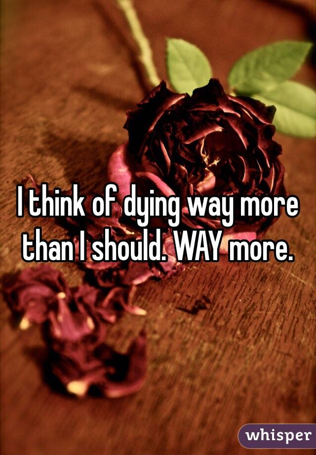 I think of dying way more than I should. WAY more.