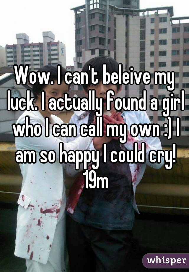 Wow. I can't beleive my luck. I actually found a girl who I can call my own :) I am so happy I could cry! 19m