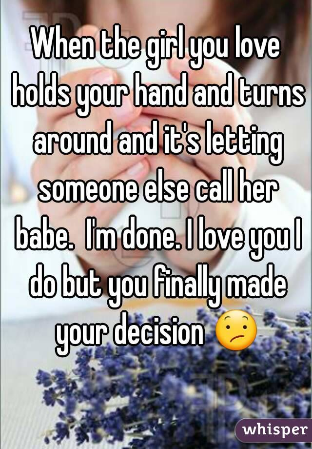When the girl you love holds your hand and turns around and it's letting someone else call her babe.  I'm done. I love you I do but you finally made your decision 😕