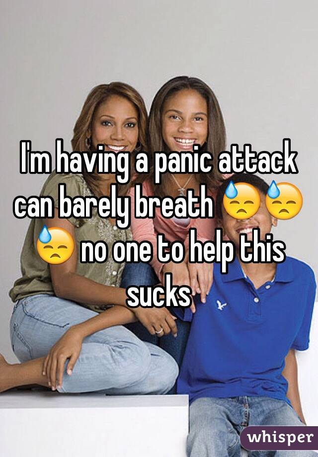 I'm having a panic attack can barely breath 😓😓😓 no one to help this sucks