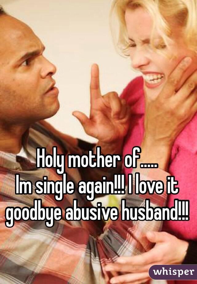 Holy mother of..... Im single again!!! I love it goodbye abusive husband!!!