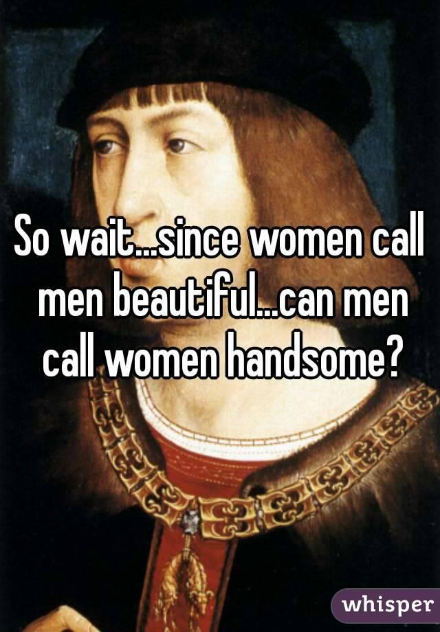 So wait...since women call men beautiful...can men call women handsome?