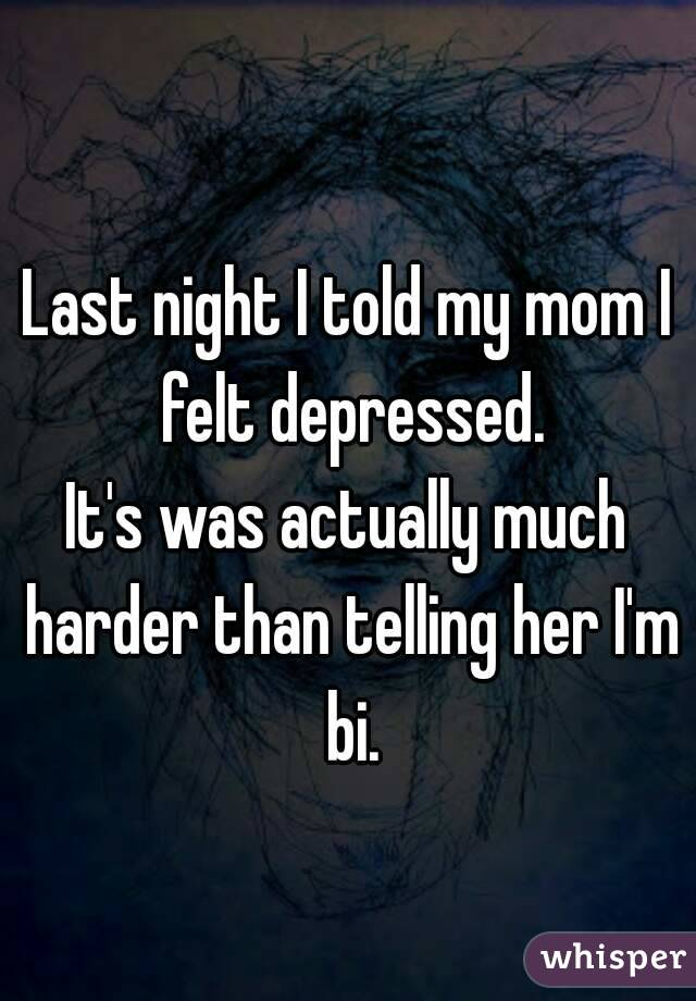 Last night I told my mom I felt depressed. It's was actually much harder than telling her I'm bi.