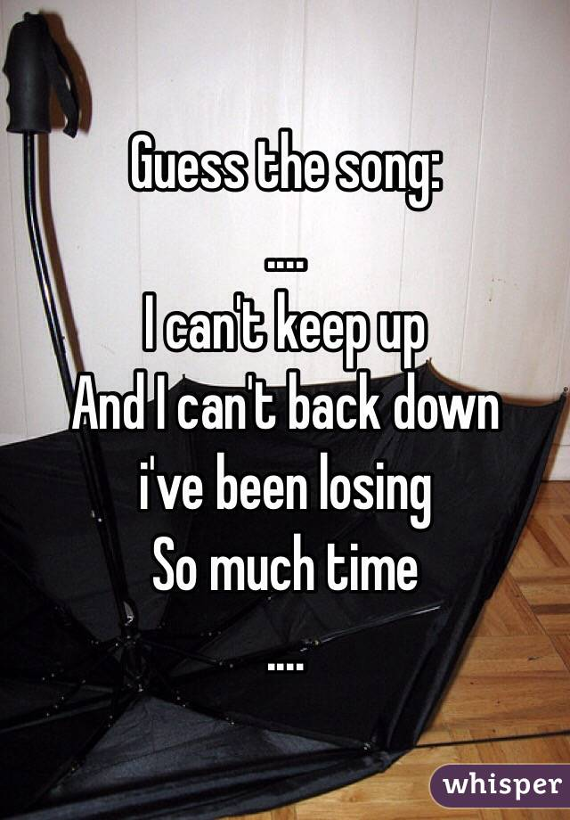 Guess the song: .... I can't keep up And I can't back down  i've been losing  So much time ....