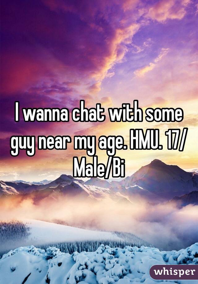I wanna chat with some guy near my age. HMU. 17/Male/Bi
