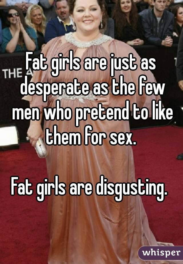 Fat girls are just as desperate as the few men who pretend to like them for sex.   Fat girls are disgusting.