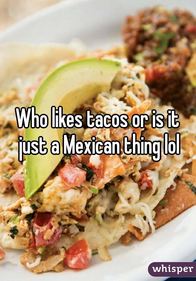 Who likes tacos or is it just a Mexican thing lol