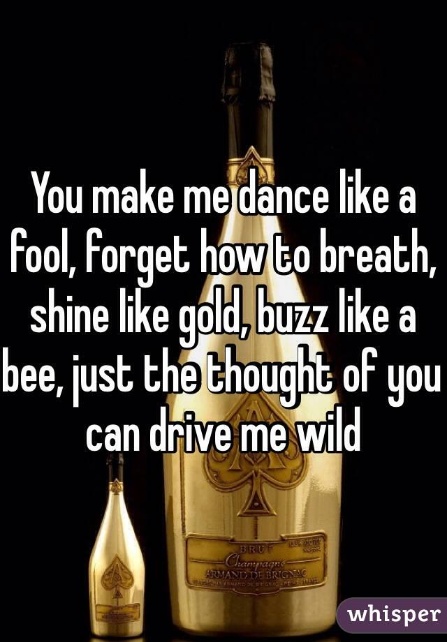 You make me dance like a fool, forget how to breath, shine like gold, buzz like a bee, just the thought of you can drive me wild