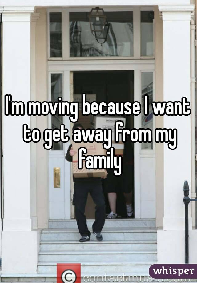 I'm moving because I want to get away from my family