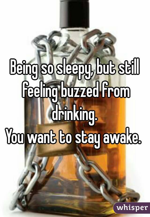 Being so sleepy, but still feeling buzzed from drinking.  You want to stay awake.