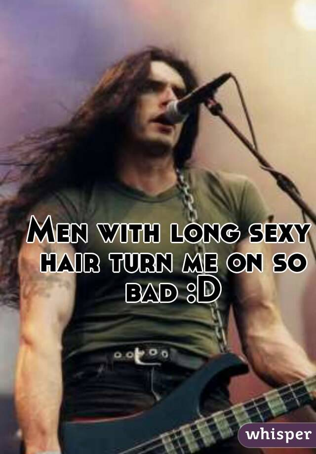Men with long sexy hair turn me on so bad :D