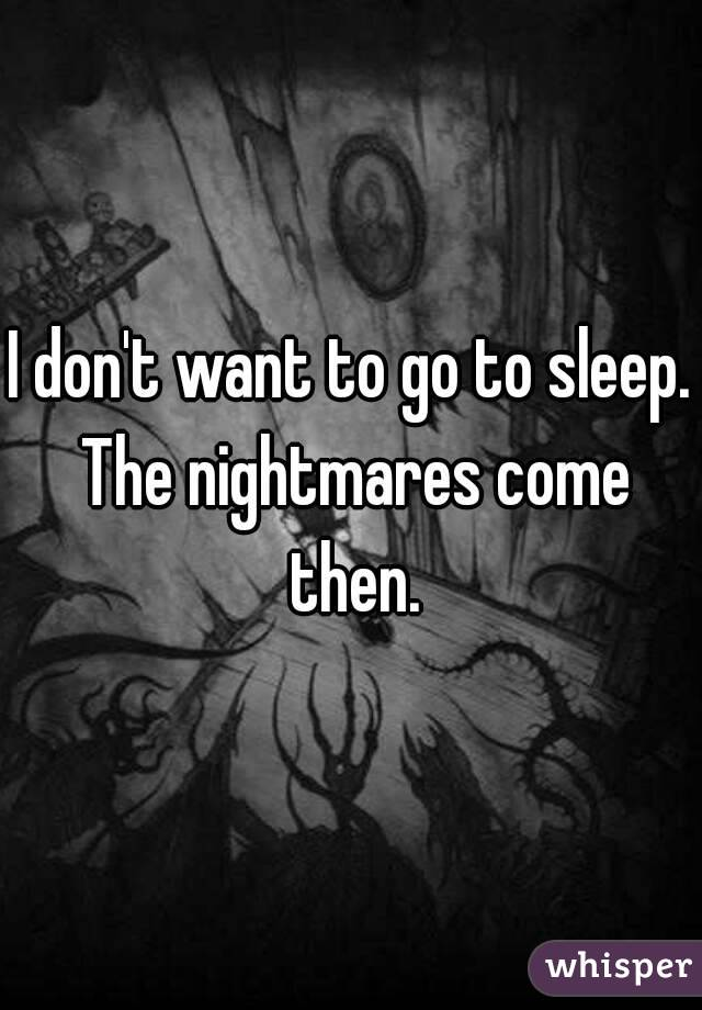 I don't want to go to sleep. The nightmares come then.