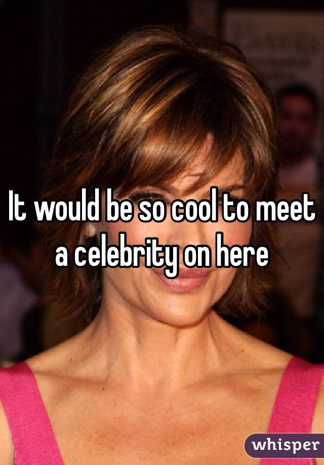 It would be so cool to meet a celebrity on here