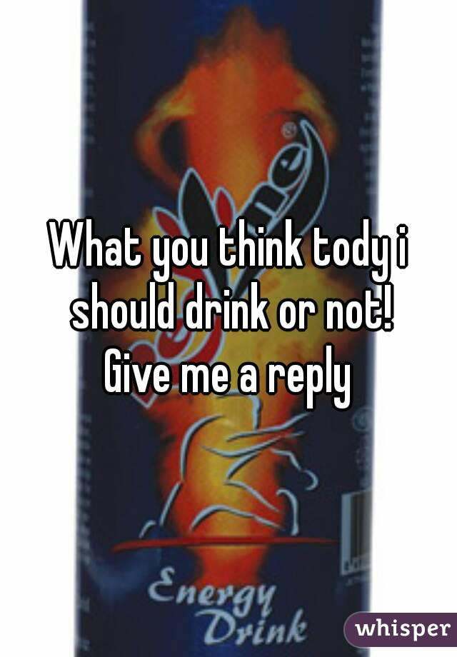 What you think tody i should drink or not! Give me a reply