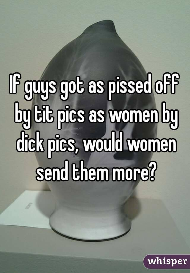 If guys got as pissed off by tit pics as women by dick pics, would women send them more?