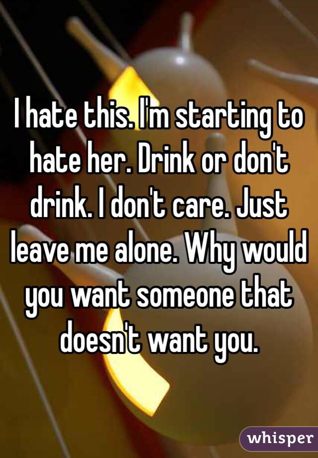 I hate this. I'm starting to hate her. Drink or don't drink. I don't care. Just leave me alone. Why would you want someone that doesn't want you.
