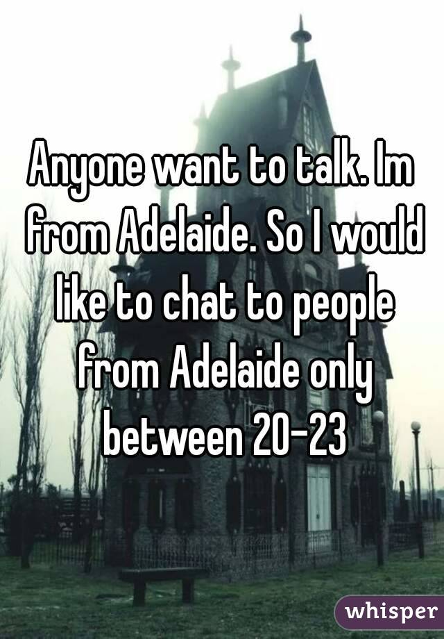 Anyone want to talk. Im from Adelaide. So I would like to chat to people from Adelaide only between 20-23