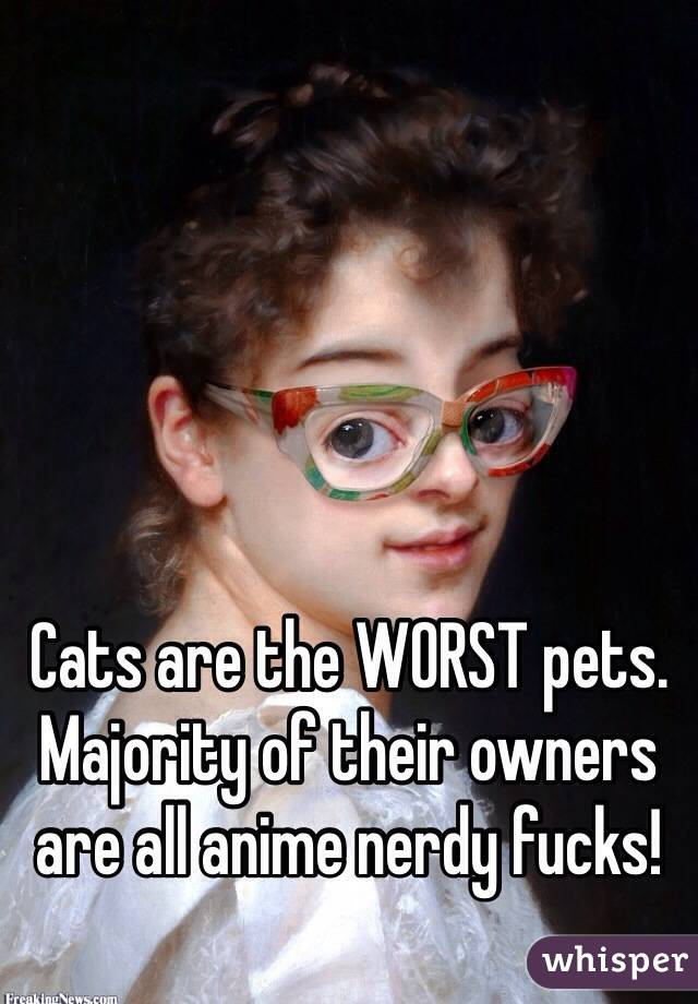 Cats are the WORST pets. Majority of their owners are all anime nerdy fucks!