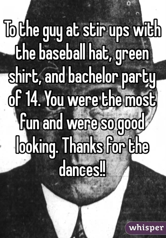 To the guy at stir ups with the baseball hat, green shirt, and bachelor party of 14. You were the most fun and were so good looking. Thanks for the dances!!