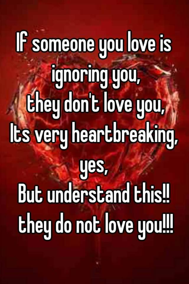 If someone you love is ignoring you, they don't love you