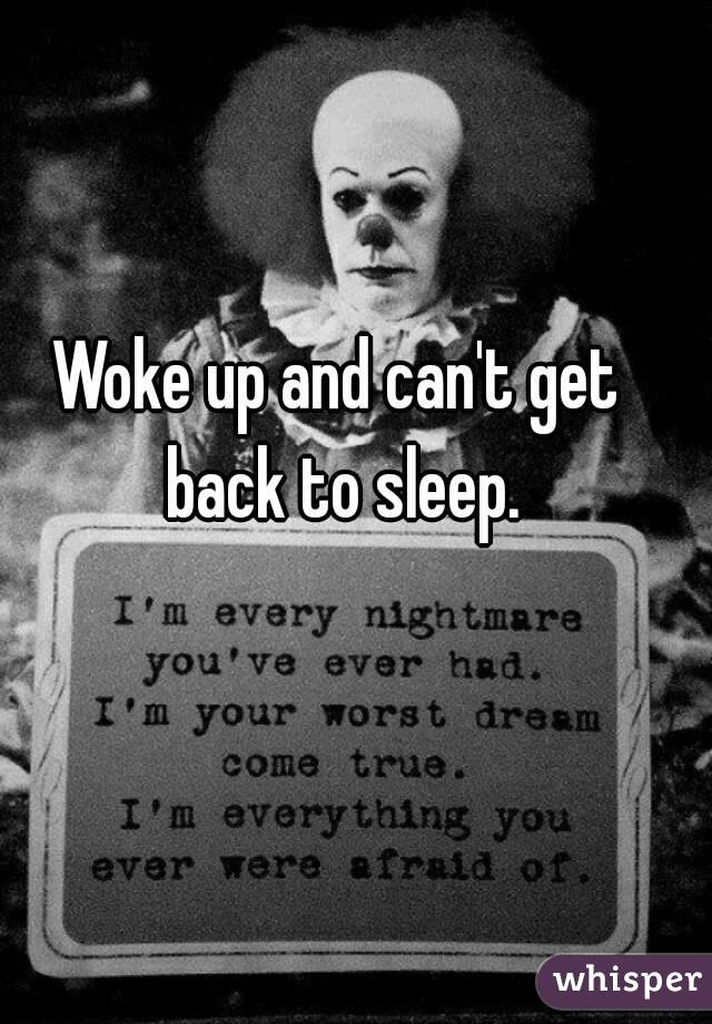 Woke up and can't get back to sleep.