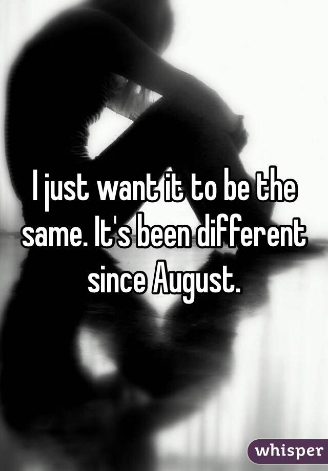 I just want it to be the same. It's been different since August.