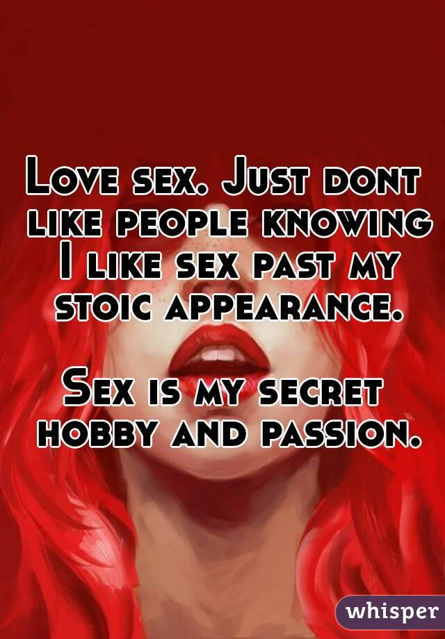 Love sex. Just dont like people knowing I like sex past my stoic appearance.  Sex is my secret hobby and passion.