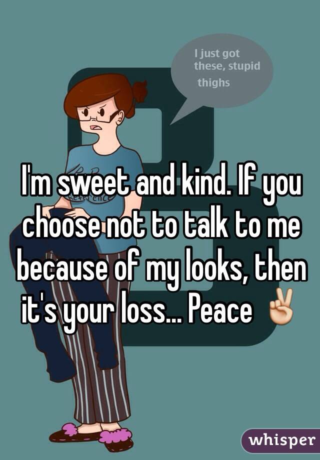 I'm sweet and kind. If you choose not to talk to me because of my looks, then it's your loss... Peace ✌️