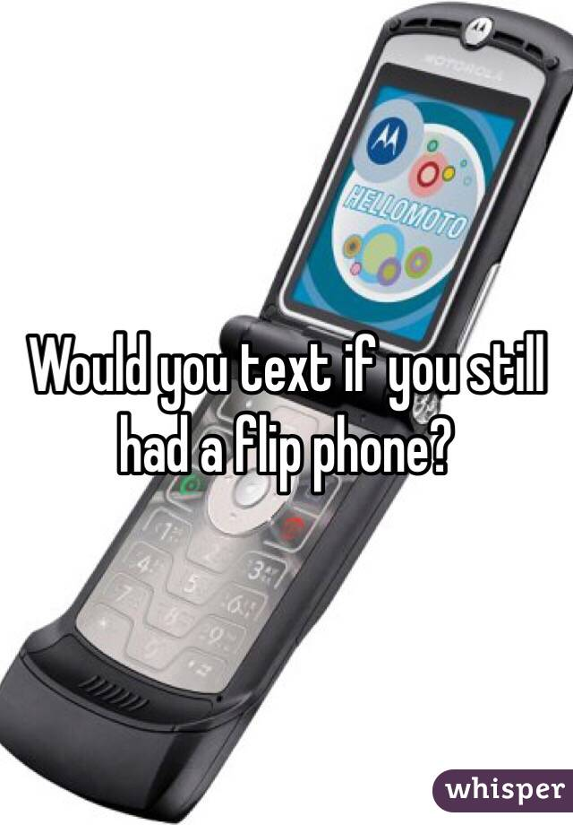 Would you text if you still had a flip phone?