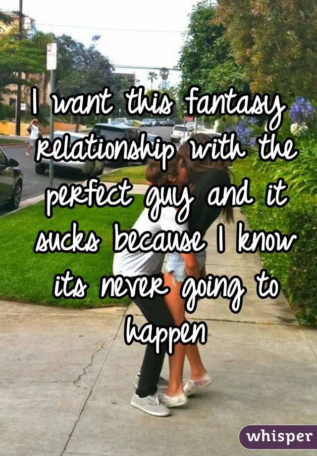 I want this fantasy relationship with the perfect guy and it sucks because I know its never going to happen