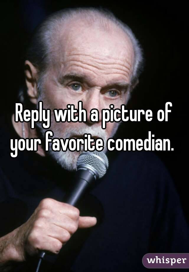 Reply with a picture of your favorite comedian.