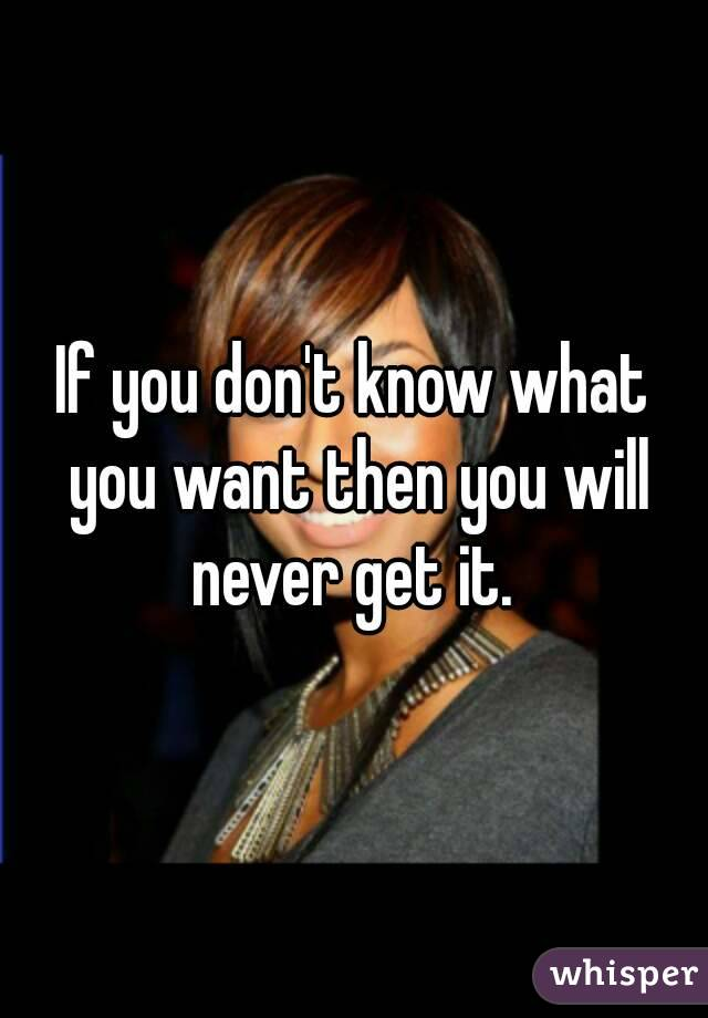 If you don't know what you want then you will never get it.