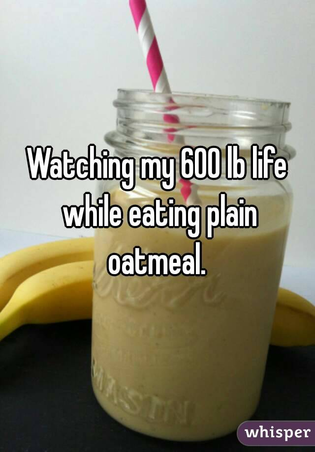Watching my 600 lb life while eating plain oatmeal.