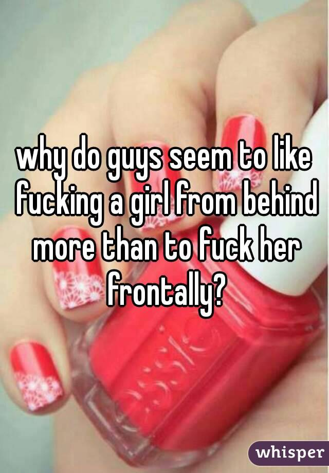 why do guys seem to like fucking a girl from behind more than to fuck her frontally?