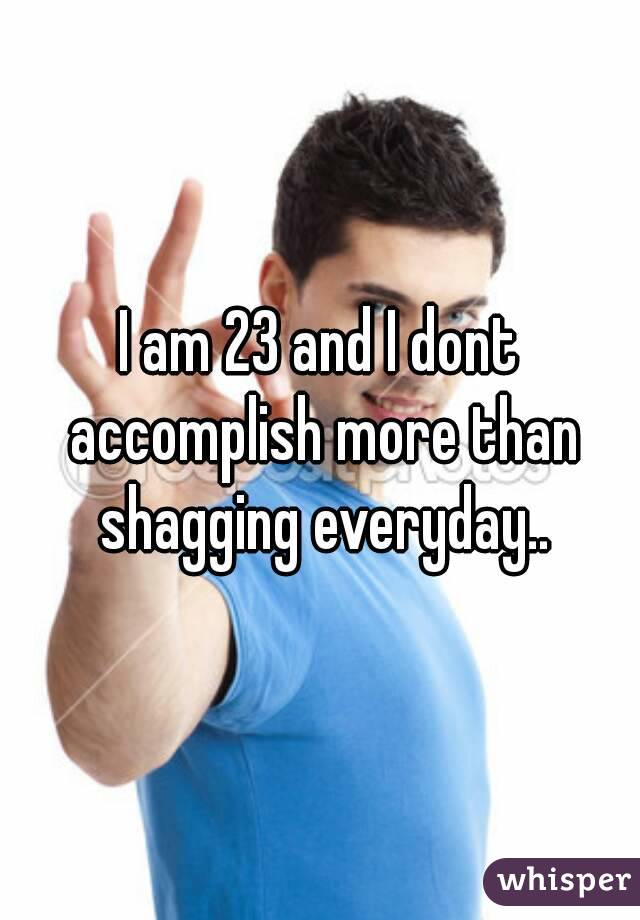 I am 23 and I dont accomplish more than shagging everyday..