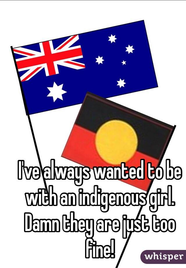 I've always wanted to be with an indigenous girl. Damn they are just too fine!