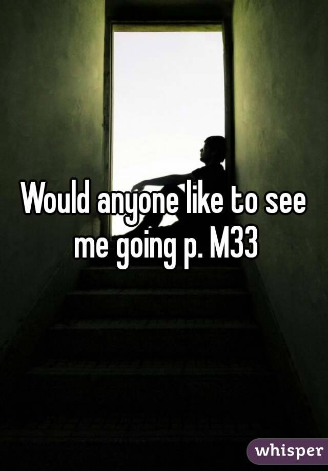 Would anyone like to see me going p. M33