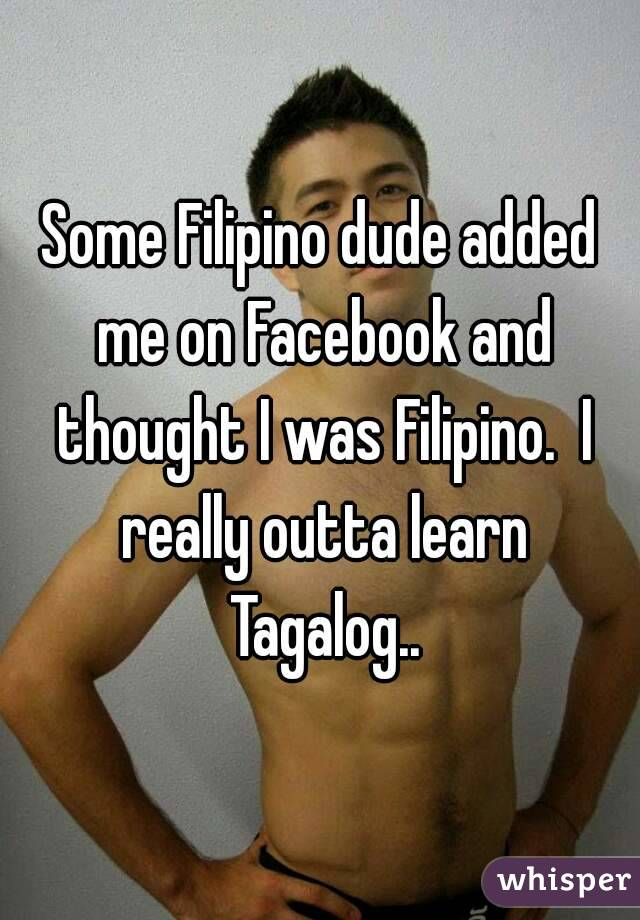 Some Filipino dude added me on Facebook and thought I was Filipino.  I really outta learn Tagalog..