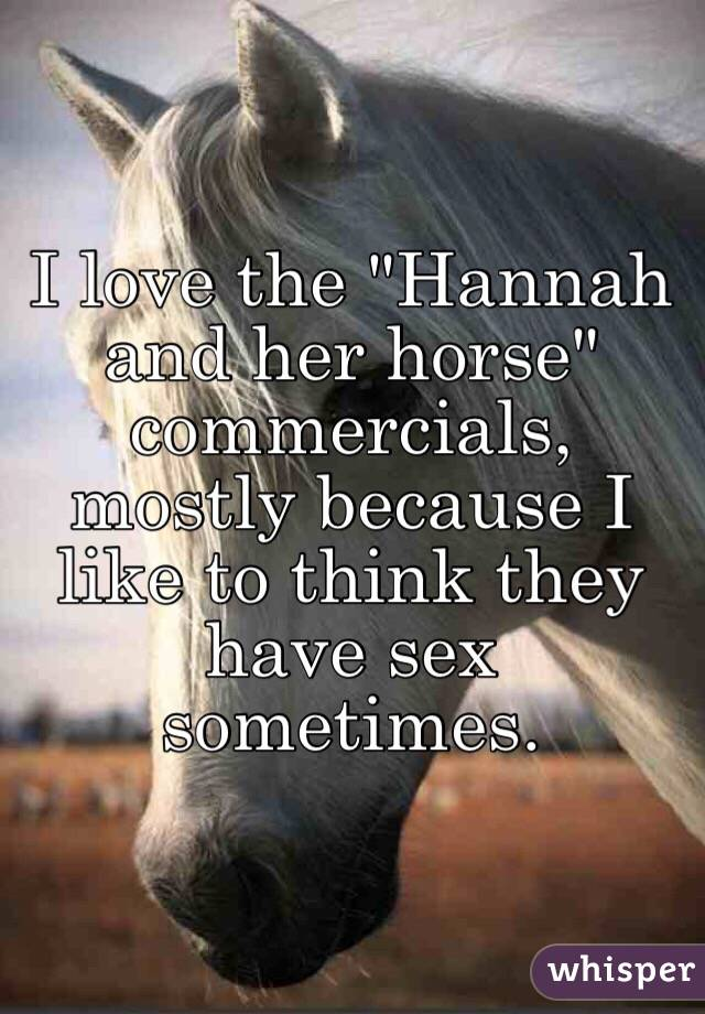 "I love the ""Hannah and her horse"" commercials, mostly because I like to think they have sex sometimes."